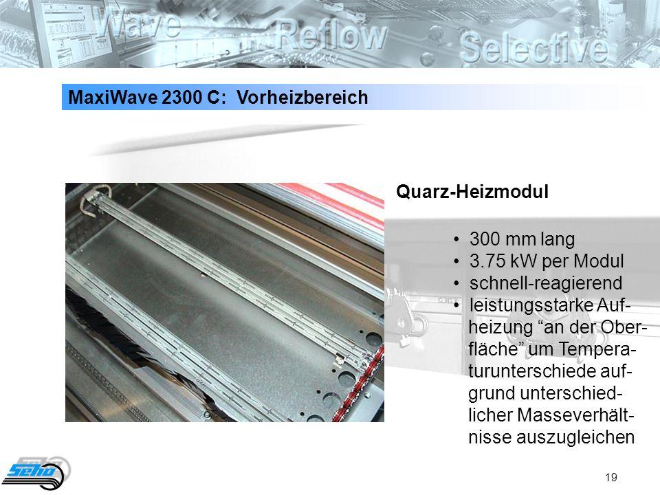 19 MaxiWave 2300 C: Vorheizbereich 300 mm lang 3.75 kW per Modul schnell-reagierend leistungsstarke Auf- heizung an der Ober- fläche um Tempera- turun