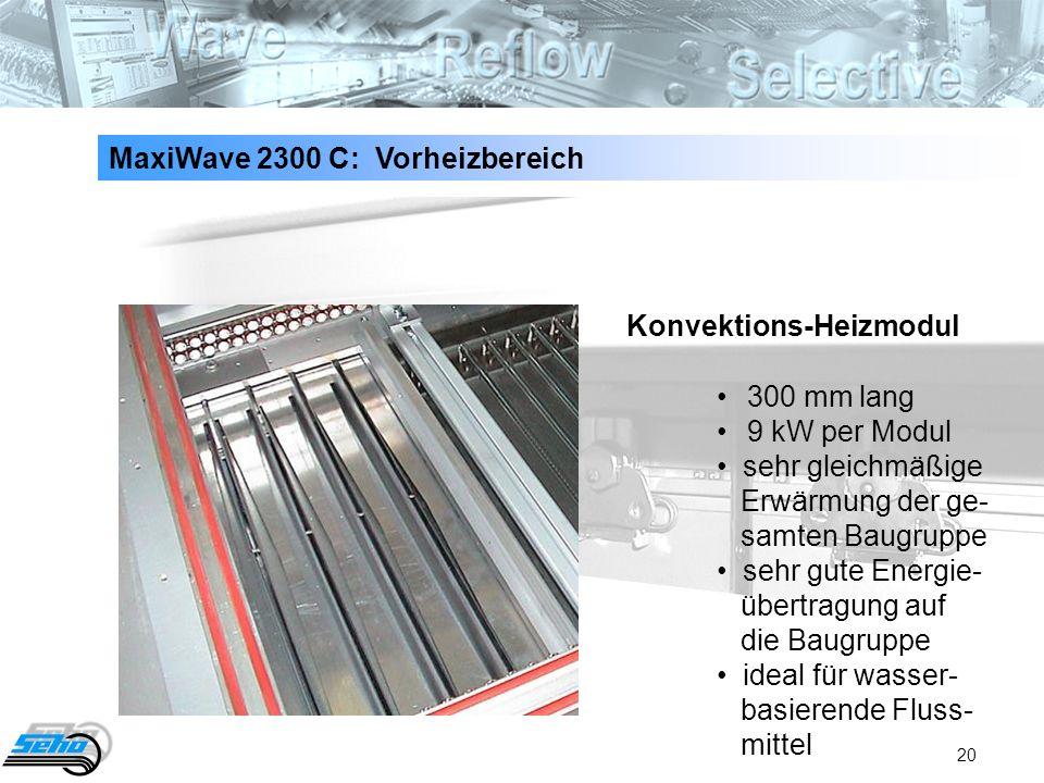 20 MaxiWave 2300 C: Vorheizbereich 300 mm lang9 kW per Modul sehr gleichmäßige Erwärmung der ge- samten Baugruppe sehr gute Energie- übertragung auf d