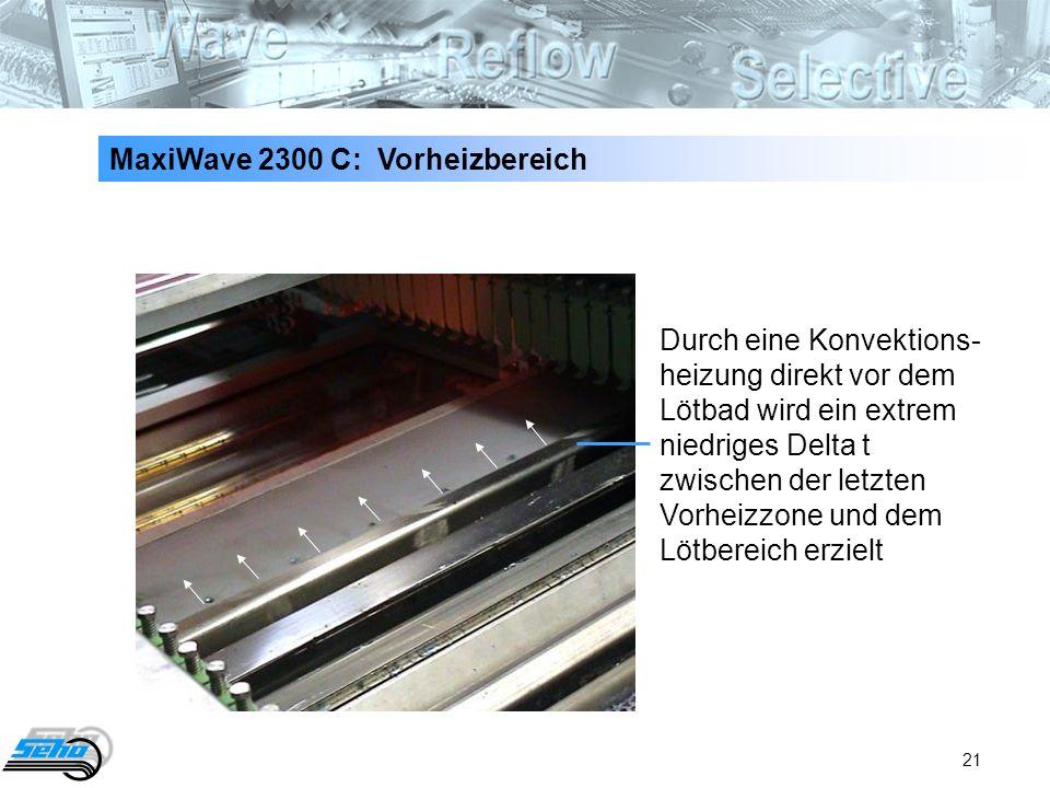21 MaxiWave 2300 C: Vorheizbereich Durch eine Konvektions- heizung direkt vor dem Lötbad wird ein extrem niedriges Delta t zwischen der letzten Vorhei