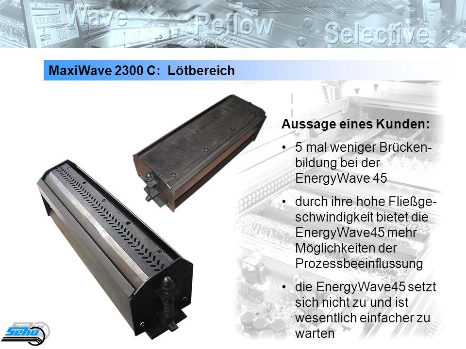 34 MaxiWave 2300 C: Lötbereich Aussage eines Kunden: 5 mal weniger Brücken- bildung bei der EnergyWave 45 durch ihre hohe Fließge- schwindigkeit biete
