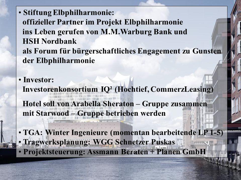 Stiftung Elbphilharmonie: offizieller Partner im Projekt Elbphilharmonie ins Leben gerufen von M.M.Warburg Bank und HSH Nordbank als Forum für bürgerschaftliches Engagement zu Gunsten der Elbphilharmonie Investor: Investorenkonsortium IQ² (Hochtief, CommerzLeasing) Hotel soll von Arabella Sheraton – Gruppe zusammen mit Starwood – Gruppe betrieben werden TGA: Winter Ingenieure (momentan bearbeitende LP 1-5) Tragwerksplanung: WGG Schnetzer Puskas Projektsteuerung: Assmann Beraten + Planen GmbH
