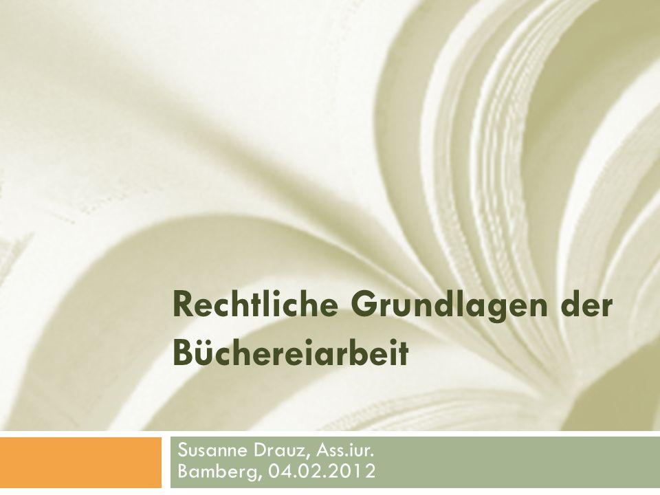 Rechtliche Grundlagen der Büchereiarbeit Susanne Drauz, Ass.iur. Bamberg, 04.02.2012