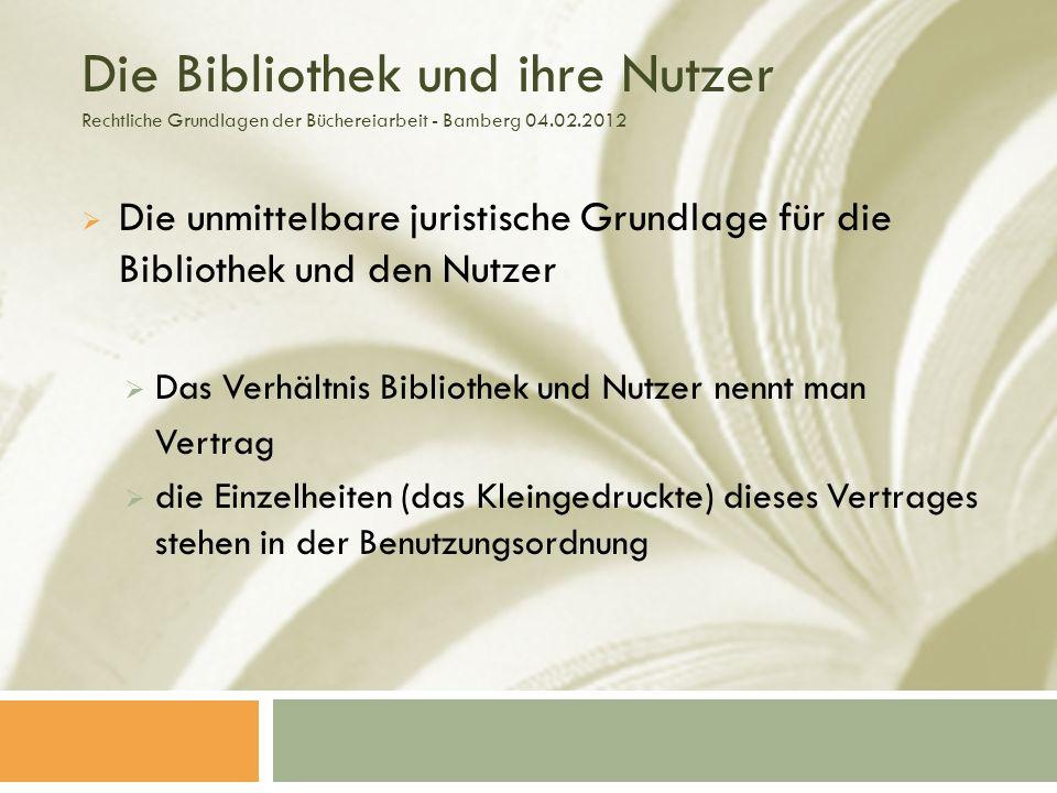 Die Bibliothek und ihre Nutzer Rechtliche Grundlagen der Büchereiarbeit - Bamberg 04.02.2012 Die unmittelbare juristische Grundlage für die Bibliothek und den Nutzer Das Verhältnis Bibliothek und Nutzer nennt man Vertrag die Einzelheiten (das Kleingedruckte) dieses Vertrages stehen in der Benutzungsordnung