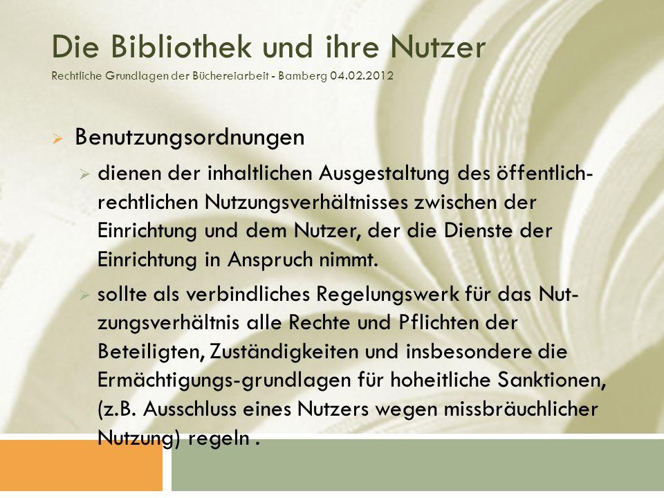 Die Bibliothek und ihre Nutzer Rechtliche Grundlagen der Büchereiarbeit - Bamberg 04.02.2012 Benutzungsordnungen dienen der inhaltlichen Ausgestaltung des öffentlich- rechtlichen Nutzungsverhältnisses zwischen der Einrichtung und dem Nutzer, der die Dienste der Einrichtung in Anspruch nimmt.