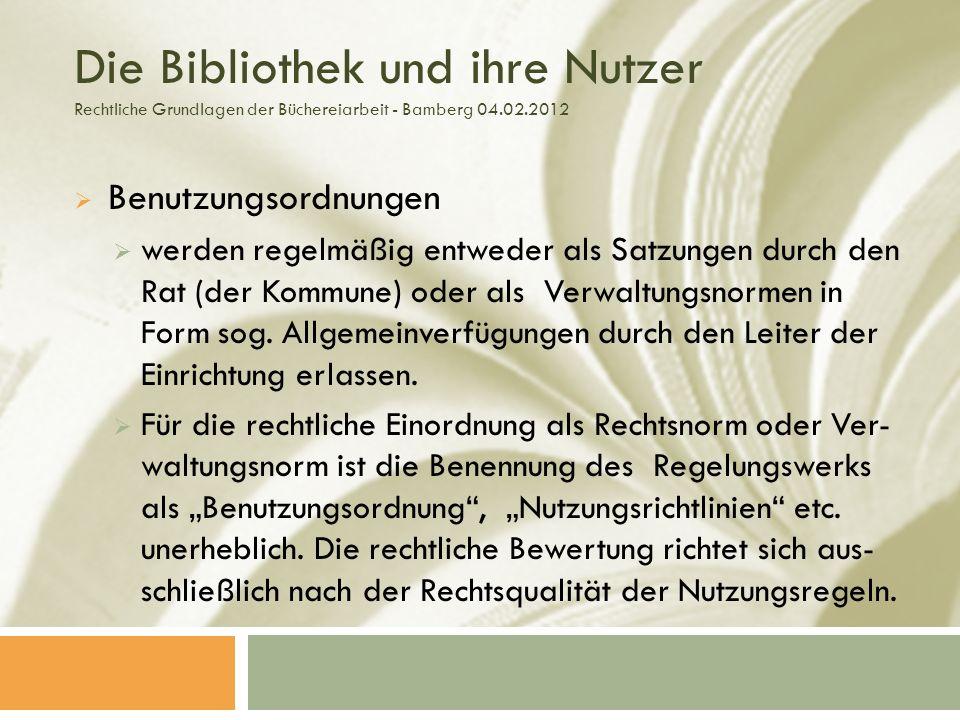 Die Bibliothek und ihre Nutzer Rechtliche Grundlagen der Büchereiarbeit - Bamberg 04.02.2012 Benutzungsordnungen werden regelmäßig entweder als Satzungen durch den Rat (der Kommune) oder als Verwaltungsnormen in Form sog.