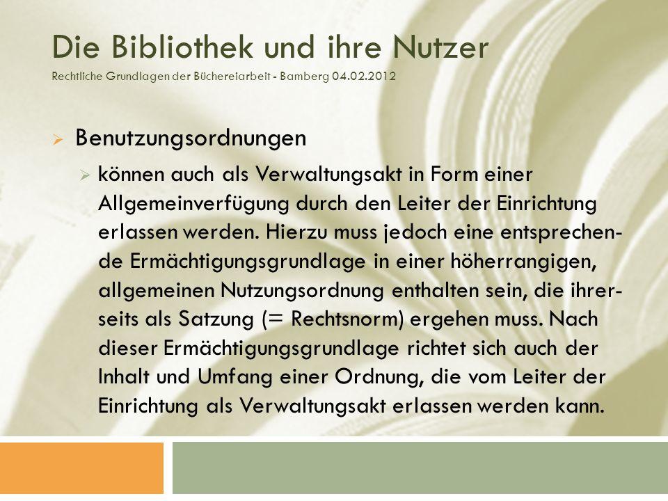 Die Bibliothek und ihre Nutzer Rechtliche Grundlagen der Büchereiarbeit - Bamberg 04.02.2012 Benutzungsordnungen können auch als Verwaltungsakt in Form einer Allgemeinverfügung durch den Leiter der Einrichtung erlassen werden.
