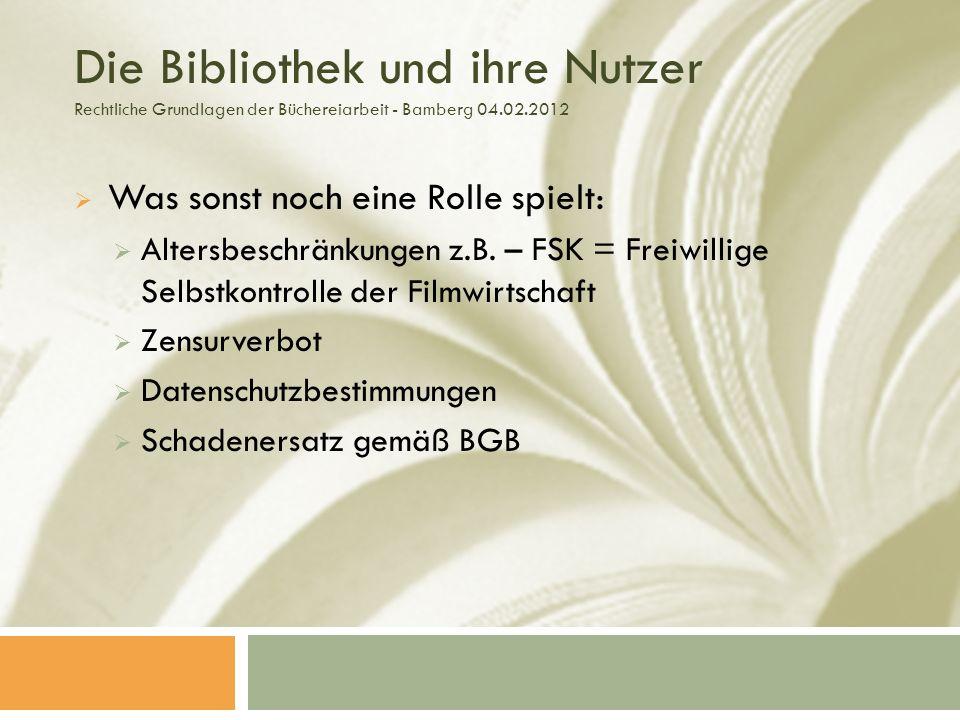 Die Bibliothek und ihre Nutzer Rechtliche Grundlagen der Büchereiarbeit - Bamberg 04.02.2012 Was sonst noch eine Rolle spielt: Altersbeschränkungen z.B.