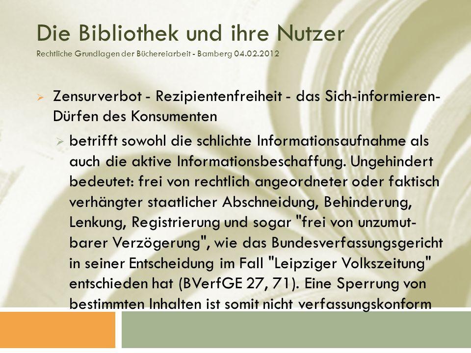 Die Bibliothek und ihre Nutzer Rechtliche Grundlagen der Büchereiarbeit - Bamberg 04.02.2012 Zensurverbot - Rezipientenfreiheit - das Sich-informieren- Dürfen des Konsumenten betrifft sowohl die schlichte Informationsaufnahme als auch die aktive Informationsbeschaffung.