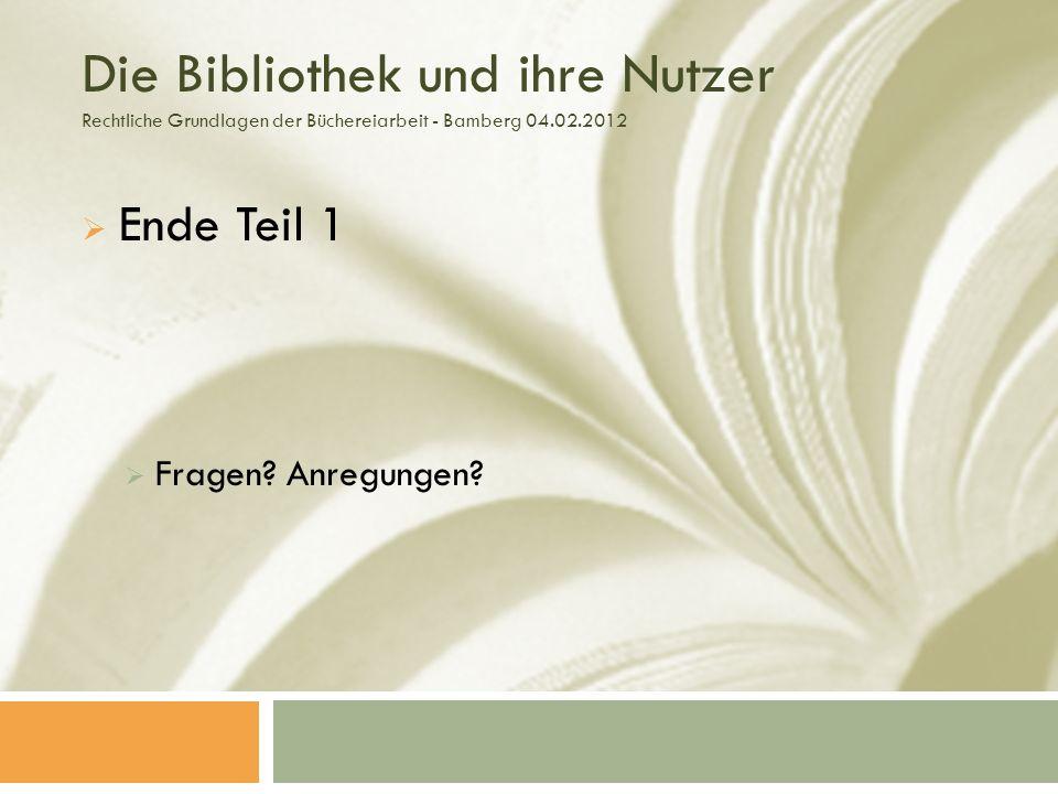 Die Bibliothek und ihre Nutzer Rechtliche Grundlagen der Büchereiarbeit - Bamberg 04.02.2012 Ende Teil 1 Fragen.