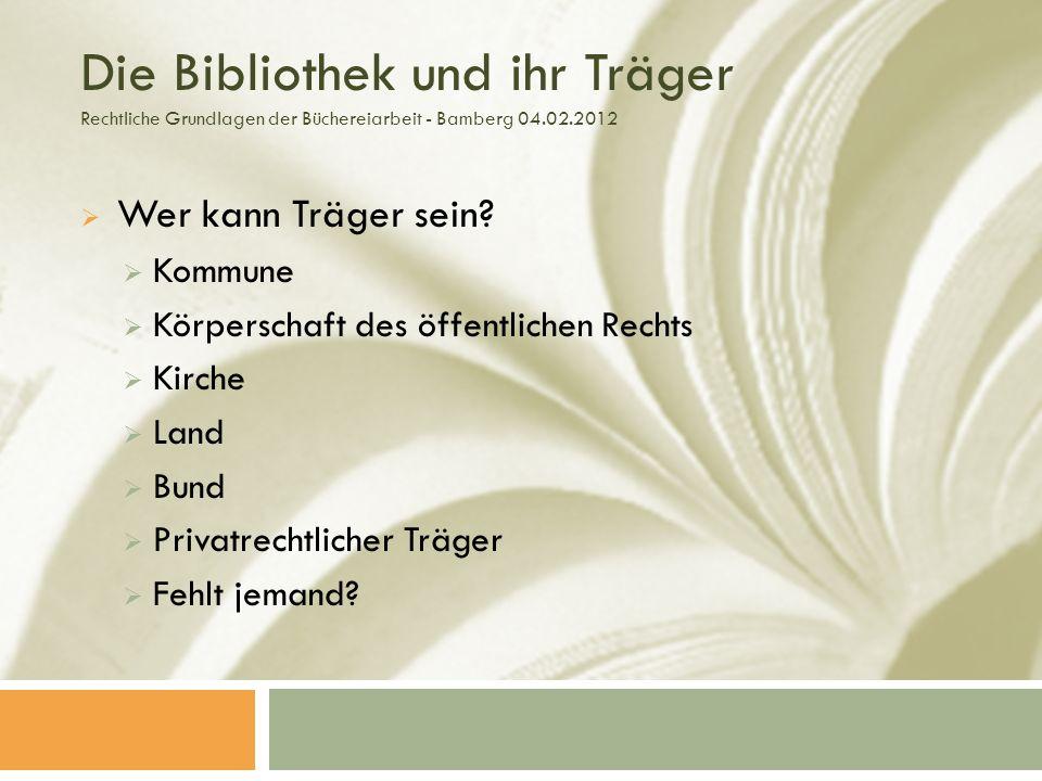 Die Bibliothek und ihr Träger Rechtliche Grundlagen der Büchereiarbeit - Bamberg 04.02.2012 Wer kann Träger sein.