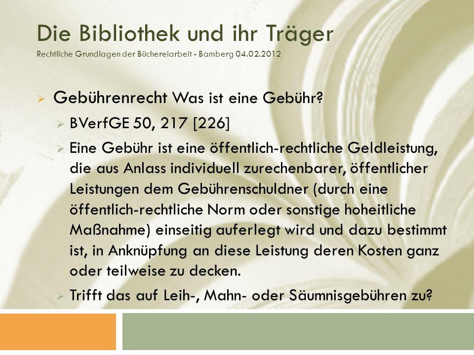 Die Bibliothek und ihr Träger Rechtliche Grundlagen der Büchereiarbeit - Bamberg 04.02.2012 Gebührenrecht Was ist eine Gebühr.