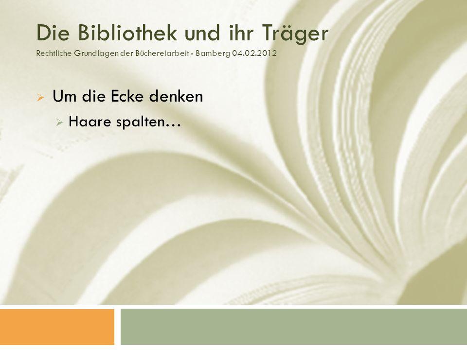 Die Bibliothek und ihr Träger Rechtliche Grundlagen der Büchereiarbeit - Bamberg 04.02.2012 Um die Ecke denken Haare spalten…