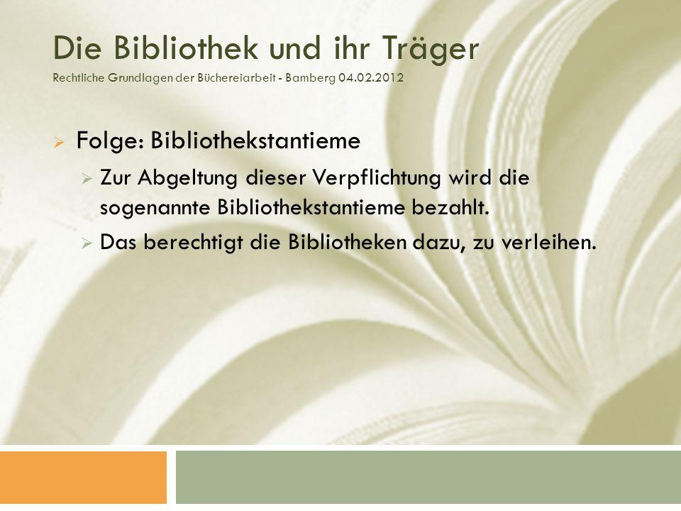 Die Bibliothek und ihr Träger Rechtliche Grundlagen der Büchereiarbeit - Bamberg 04.02.2012 Folge: Bibliothekstantieme Zur Abgeltung dieser Verpflichtung wird die sogenannte Bibliothekstantieme bezahlt.