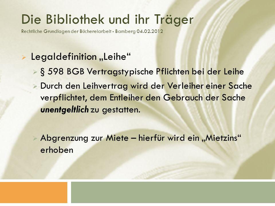 Die Bibliothek und ihr Träger Rechtliche Grundlagen der Büchereiarbeit - Bamberg 04.02.2012 Legaldefinition Leihe § 598 BGB Vertragstypische Pflichten bei der Leihe Durch den Leihvertrag wird der Verleiher einer Sache verpflichtet, dem Entleiher den Gebrauch der Sache unentgeltlich zu gestatten.