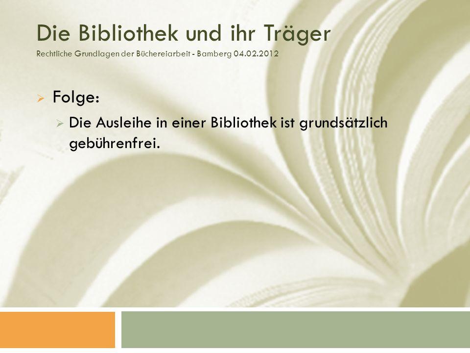 Die Bibliothek und ihr Träger Rechtliche Grundlagen der Büchereiarbeit - Bamberg 04.02.2012 Folge: Die Ausleihe in einer Bibliothek ist grundsätzlich gebührenfrei.