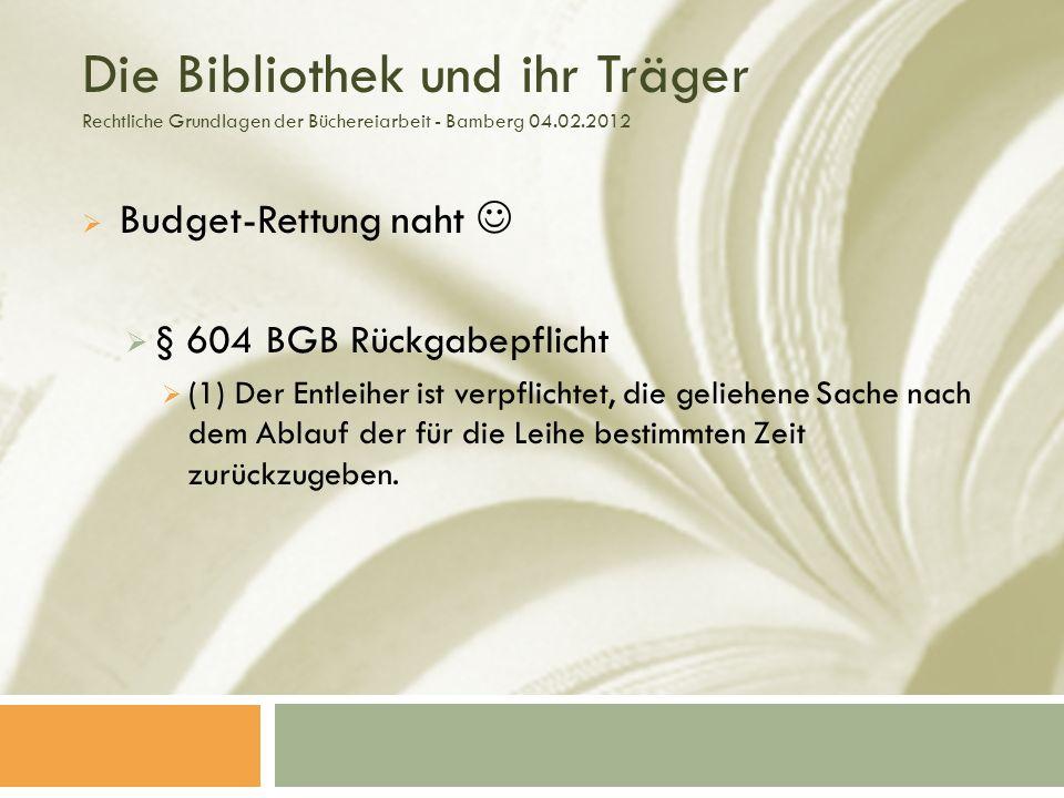 Die Bibliothek und ihr Träger Rechtliche Grundlagen der Büchereiarbeit - Bamberg 04.02.2012 Budget-Rettung naht § 604 BGB Rückgabepflicht (1) Der Entleiher ist verpflichtet, die geliehene Sache nach dem Ablauf der für die Leihe bestimmten Zeit zurückzugeben.