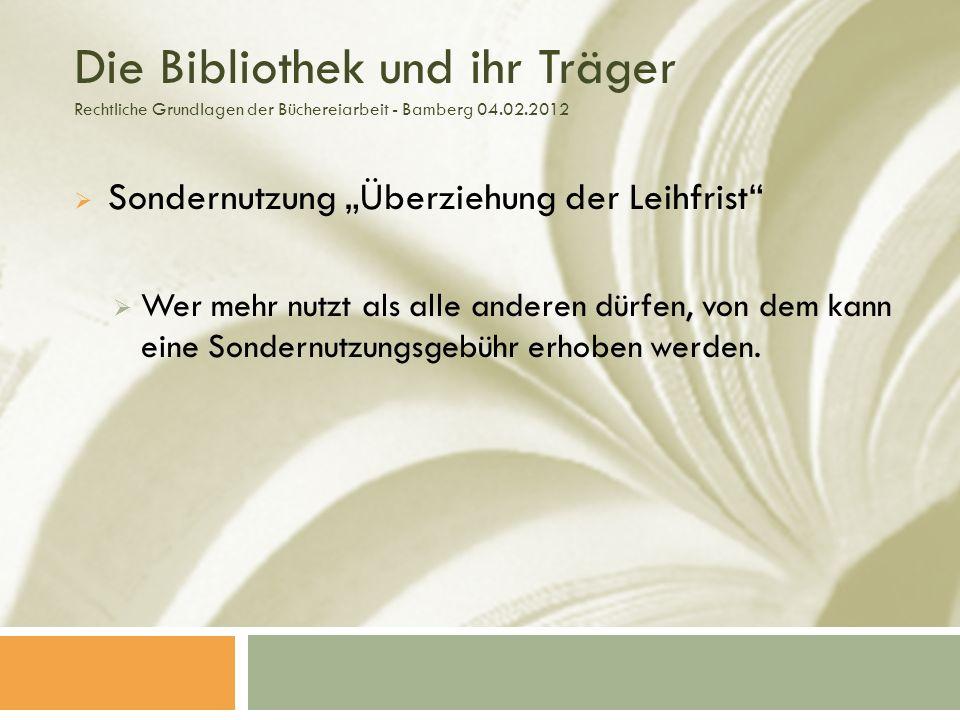 Die Bibliothek und ihr Träger Rechtliche Grundlagen der Büchereiarbeit - Bamberg 04.02.2012 Sondernutzung Überziehung der Leihfrist Wer mehr nutzt als alle anderen dürfen, von dem kann eine Sondernutzungsgebühr erhoben werden.