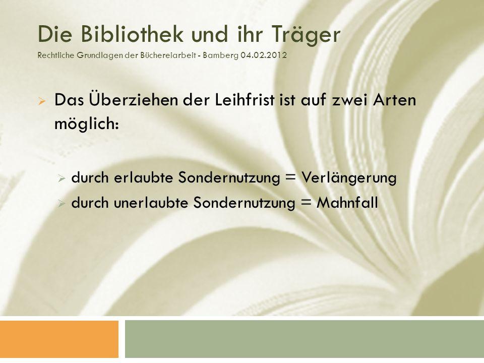 Die Bibliothek und ihr Träger Rechtliche Grundlagen der Büchereiarbeit - Bamberg 04.02.2012 Das Überziehen der Leihfrist ist auf zwei Arten möglich: durch erlaubte Sondernutzung = Verlängerung durch unerlaubte Sondernutzung = Mahnfall