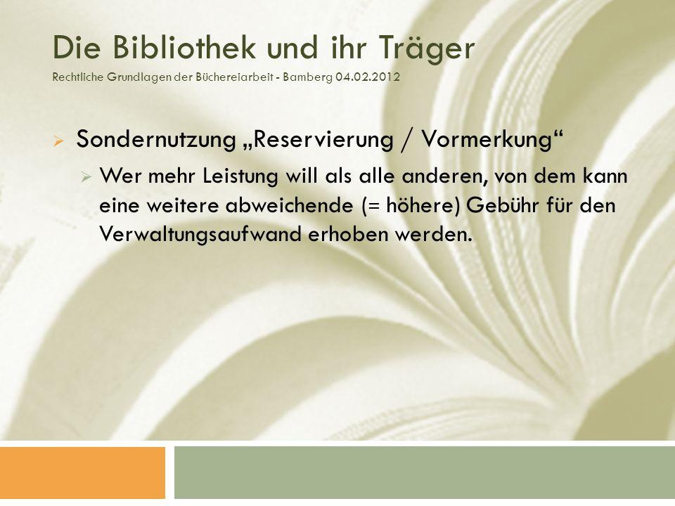 Die Bibliothek und ihr Träger Rechtliche Grundlagen der Büchereiarbeit - Bamberg 04.02.2012 Sondernutzung Reservierung / Vormerkung Wer mehr Leistung will als alle anderen, von dem kann eine weitere abweichende ( = höhere) Gebühr für den Verwaltungsaufwand erhoben werden.