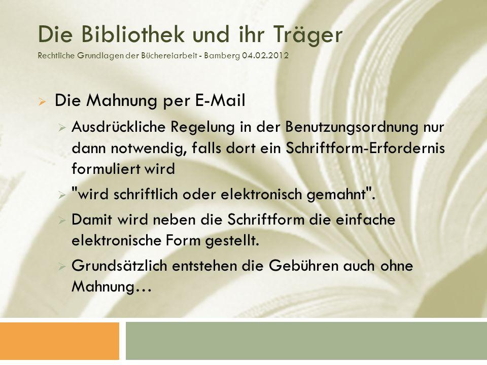 Die Bibliothek und ihr Träger Rechtliche Grundlagen der Büchereiarbeit - Bamberg 04.02.2012 Die Mahnung per E-Mail Ausdrückliche Regelung in der Benutzungsordnung nur dann notwendig, falls dort ein Schriftform-Erfordernis formuliert wird wird schriftlich oder elektronisch gemahnt .