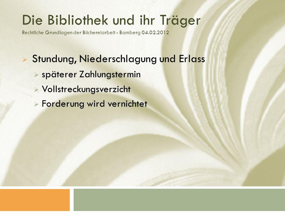 Die Bibliothek und ihr Träger Rechtliche Grundlagen der Büchereiarbeit - Bamberg 04.02.2012 Stundung, Niederschlagung und Erlass späterer Zahlungstermin Vollstreckungsverzicht Forderung wird vernichtet