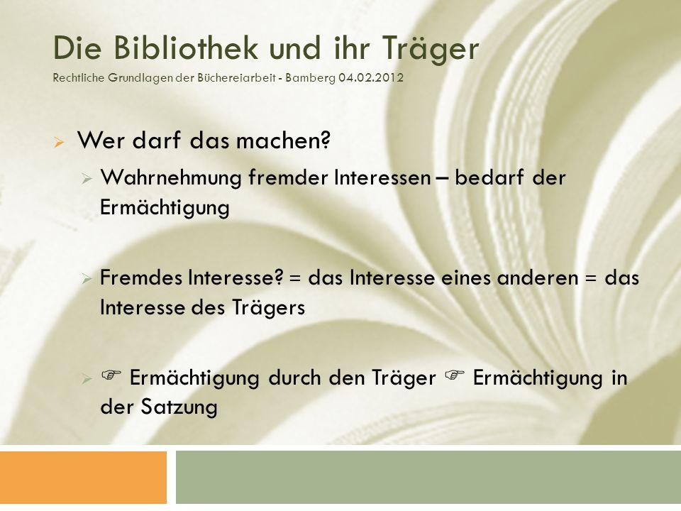 Die Bibliothek und ihr Träger Rechtliche Grundlagen der Büchereiarbeit - Bamberg 04.02.2012 Wer darf das machen.