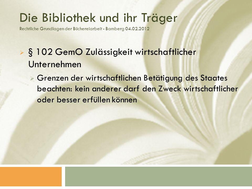 Die Bibliothek und ihr Träger Rechtliche Grundlagen der Büchereiarbeit - Bamberg 04.02.2012 § 102 GemO Zulässigkeit wirtschaftlicher Unternehmen Grenzen der wirtschaftlichen Betätigung des Staates beachten: kein anderer darf den Zweck wirtschaftlicher oder besser erfüllen können