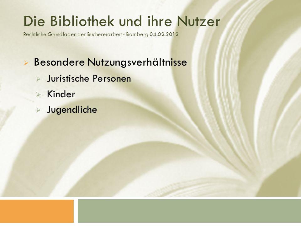 Die Bibliothek und ihre Nutzer Rechtliche Grundlagen der Büchereiarbeit - Bamberg 04.02.2012 Besondere Nutzungsverhältnisse Juristische Personen Kinder Jugendliche