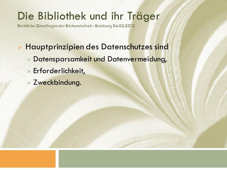 Die Bibliothek und ihr Träger Rechtliche Grundlagen der Büchereiarbeit - Bamberg 04.02.2012 Hauptprinzipien des Datenschutzes sind Datensparsamkeit und Datenvermeidung, Erforderlichkeit, Zweckbindung.