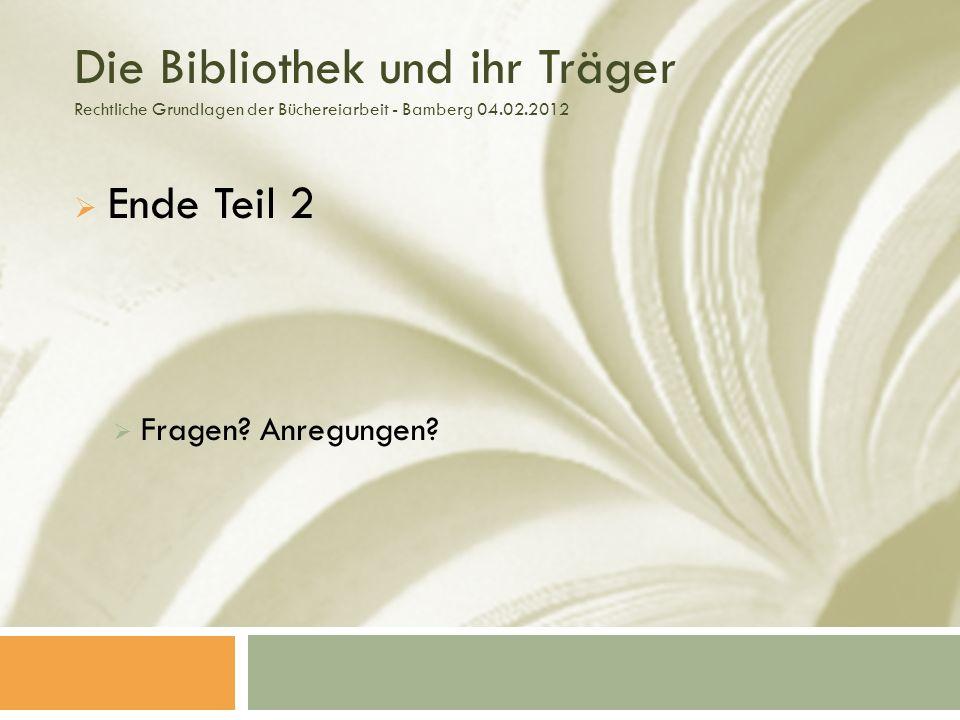 Die Bibliothek und ihr Träger Rechtliche Grundlagen der Büchereiarbeit - Bamberg 04.02.2012 Ende Teil 2 Fragen.