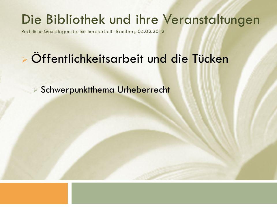 Die Bibliothek und ihre Veranstaltungen Rechtliche Grundlagen der Büchereiarbeit - Bamberg 04.02.2012 Öffentlichkeitsarbeit und die Tücken Schwerpunktthema Urheberrecht