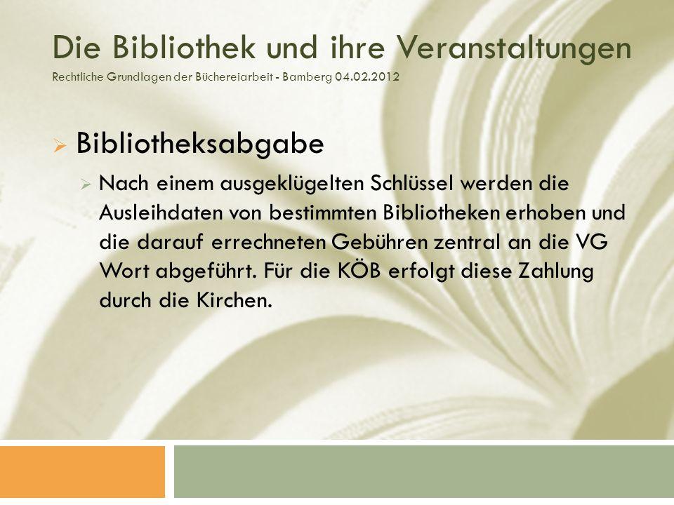 Die Bibliothek und ihre Veranstaltungen Rechtliche Grundlagen der Büchereiarbeit - Bamberg 04.02.2012 Bibliotheksabgabe Nach einem ausgeklügelten Schlüssel werden die Ausleihdaten von bestimmten Bibliotheken erhoben und die darauf errechneten Gebühren zentral an die VG Wort abgeführt.