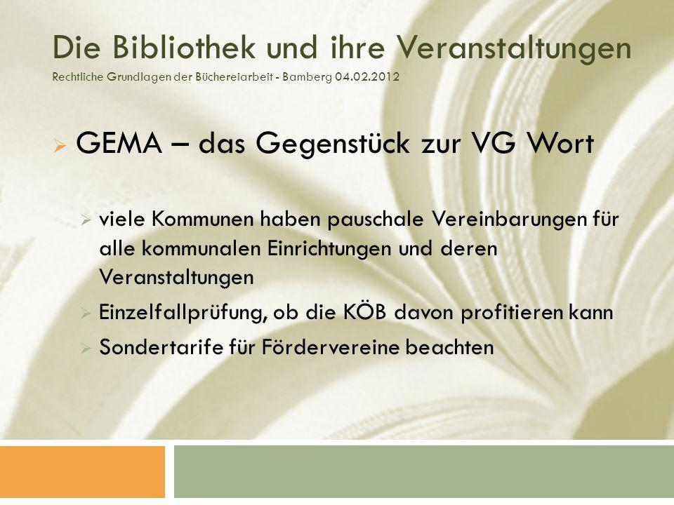 Die Bibliothek und ihre Veranstaltungen Rechtliche Grundlagen der Büchereiarbeit - Bamberg 04.02.2012 GEMA – das Gegenstück zur VG Wort viele Kommunen haben pauschale Vereinbarungen für alle kommunalen Einrichtungen und deren Veranstaltungen Einzelfallprüfung, ob die KÖB davon profitieren kann Sondertarife für Fördervereine beachten