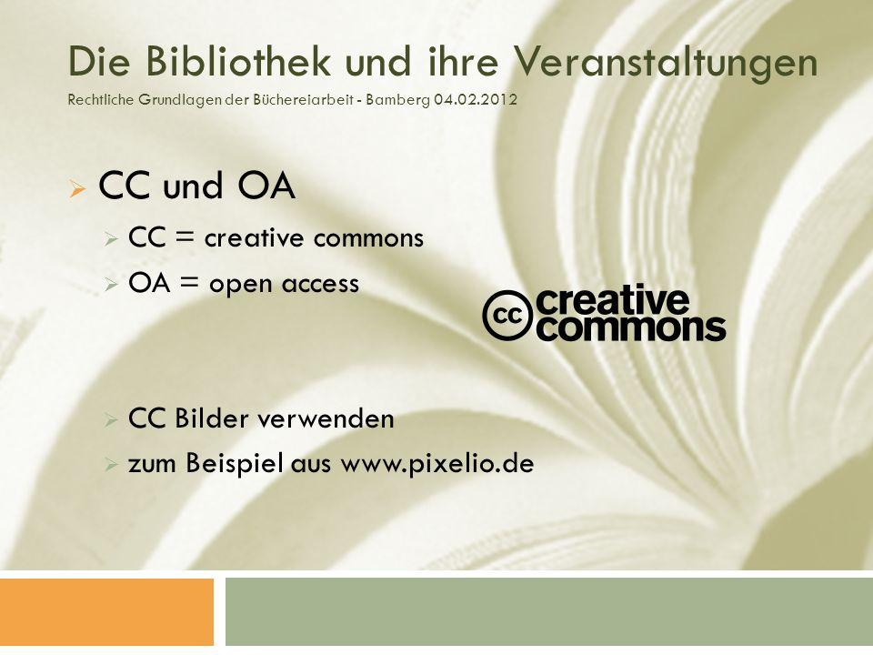 Die Bibliothek und ihre Veranstaltungen Rechtliche Grundlagen der Büchereiarbeit - Bamberg 04.02.2012 CC und OA CC = creative commons OA = open access CC Bilder verwenden zum Beispiel aus www.pixelio.de