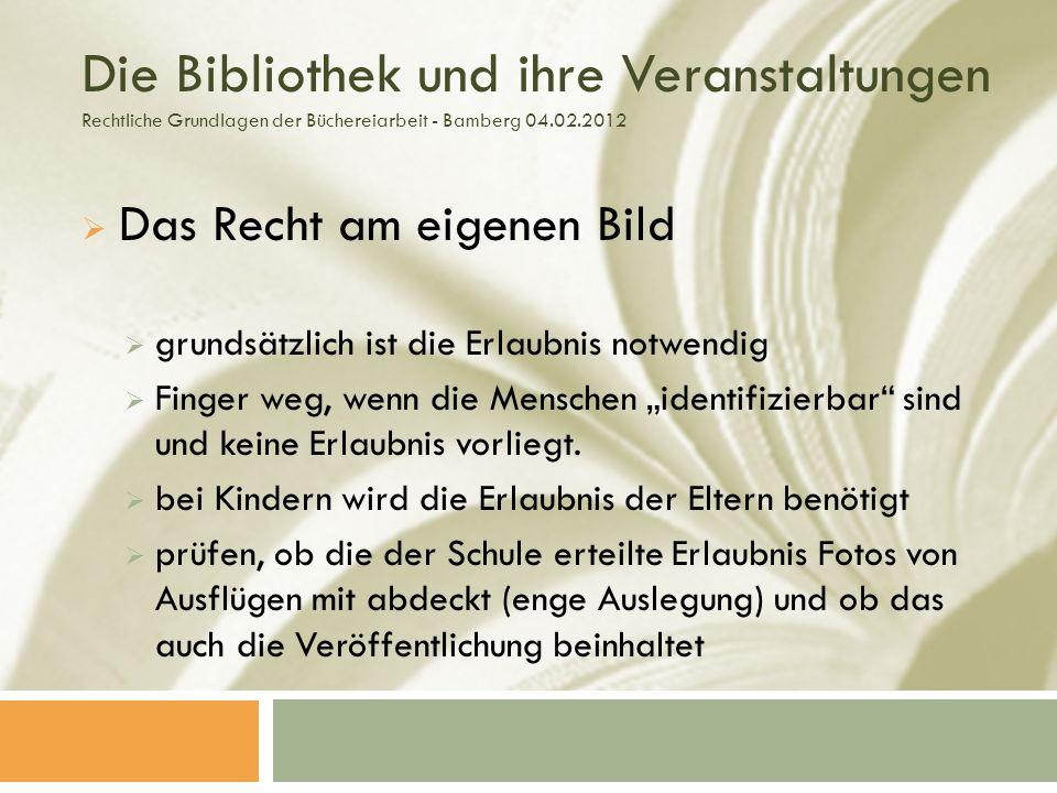 Die Bibliothek und ihre Veranstaltungen Rechtliche Grundlagen der Büchereiarbeit - Bamberg 04.02.2012 Das Recht am eigenen Bild grundsätzlich ist die Erlaubnis notwendig Finger weg, wenn die Menschen identifizierbar sind und keine Erlaubnis vorliegt.