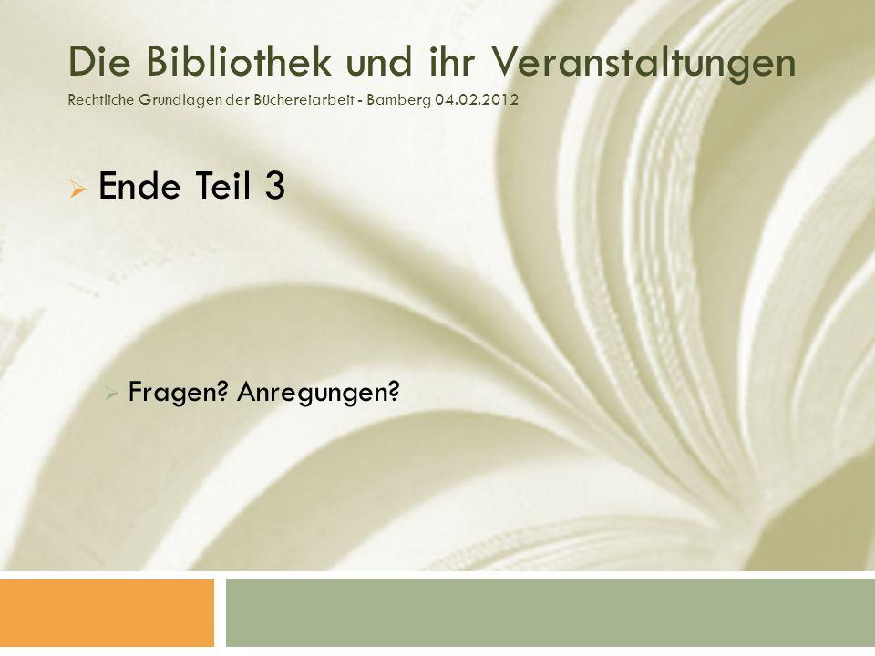 Die Bibliothek und ihr Veranstaltungen Rechtliche Grundlagen der Büchereiarbeit - Bamberg 04.02.2012 Ende Teil 3 Fragen.