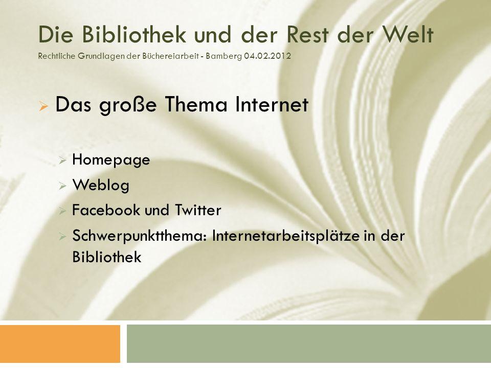 Die Bibliothek und der Rest der Welt Rechtliche Grundlagen der Büchereiarbeit - Bamberg 04.02.2012 Das große Thema Internet Homepage Weblog Facebook und Twitter Schwerpunktthema: Internetarbeitsplätze in der Bibliothek