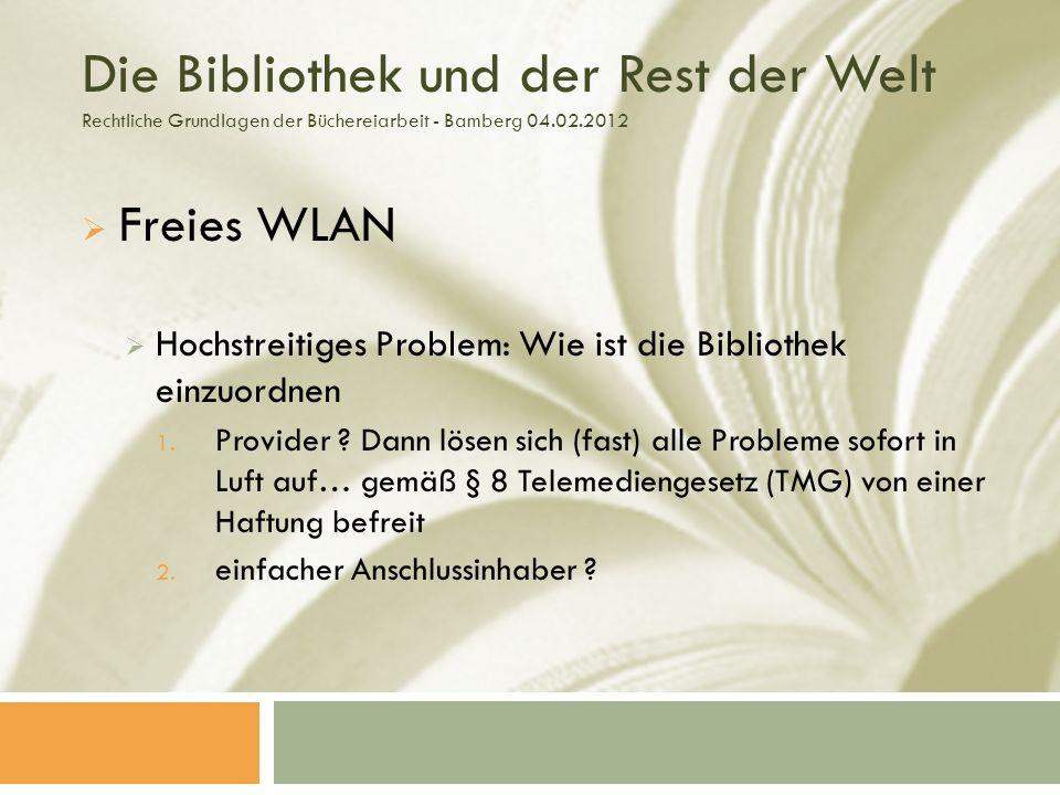 Die Bibliothek und der Rest der Welt Rechtliche Grundlagen der Büchereiarbeit - Bamberg 04.02.2012 Freies WLAN Hochstreitiges Problem: Wie ist die Bibliothek einzuordnen 1.