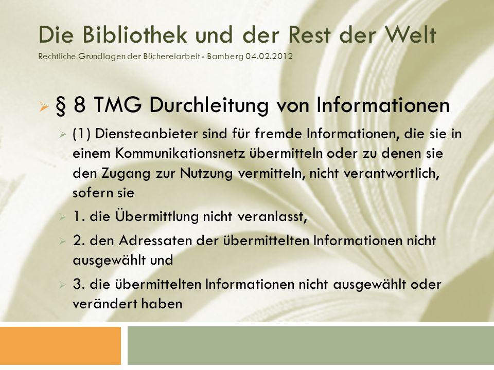 Die Bibliothek und der Rest der Welt Rechtliche Grundlagen der Büchereiarbeit - Bamberg 04.02.2012 § 8 TMG Durchleitung von Informationen (1) Diensteanbieter sind für fremde Informationen, die sie in einem Kommunikationsnetz übermitteln oder zu denen sie den Zugang zur Nutzung vermitteln, nicht verantwortlich, sofern sie 1.
