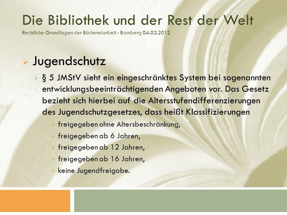 Die Bibliothek und der Rest der Welt Rechtliche Grundlagen der Büchereiarbeit - Bamberg 04.02.2012 Jugendschutz § 5 JMStV sieht ein eingeschränktes System bei sogenannten entwicklungsbeeinträchtigenden Angeboten vor.