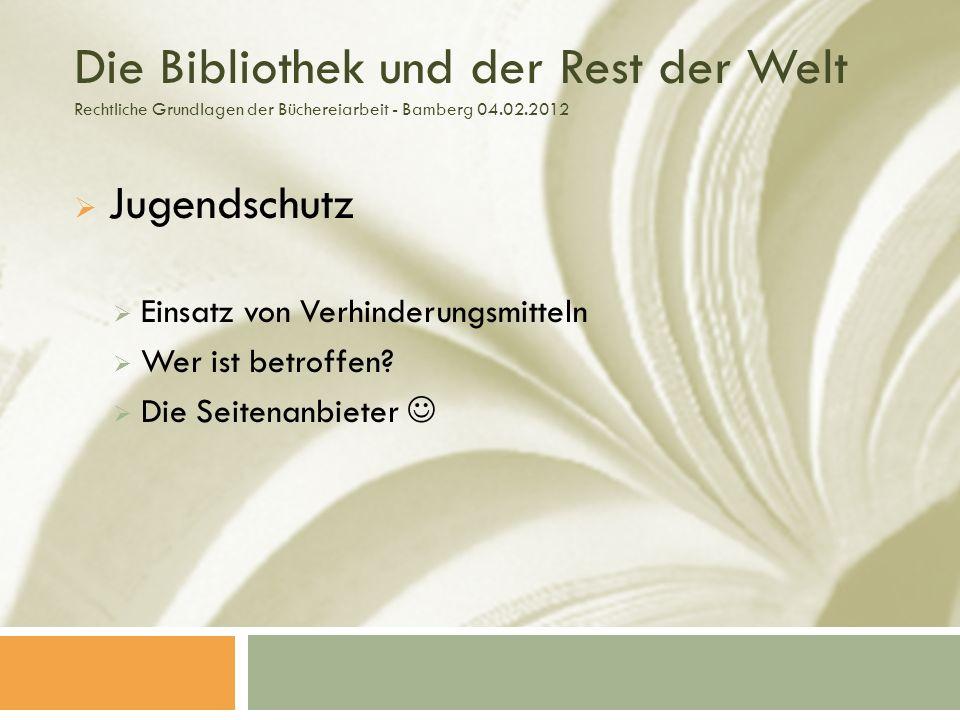 Die Bibliothek und der Rest der Welt Rechtliche Grundlagen der Büchereiarbeit - Bamberg 04.02.2012 Jugendschutz Einsatz von Verhinderungsmitteln Wer ist betroffen.