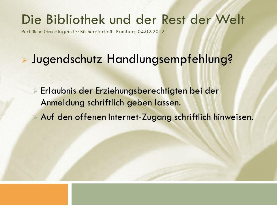 Die Bibliothek und der Rest der Welt Rechtliche Grundlagen der Büchereiarbeit - Bamberg 04.02.2012 Jugendschutz Handlungsempfehlung.
