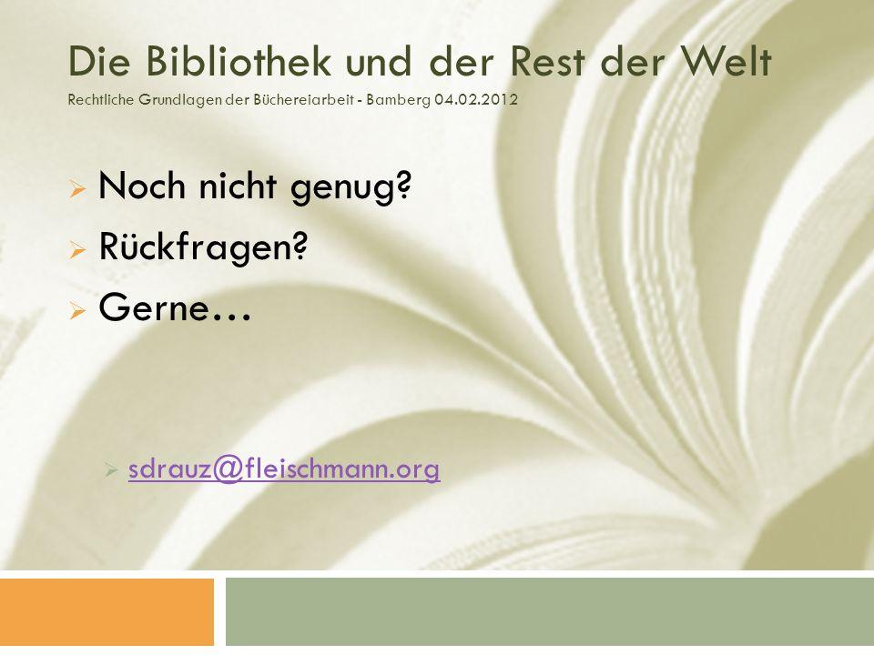 Die Bibliothek und der Rest der Welt Rechtliche Grundlagen der Büchereiarbeit - Bamberg 04.02.2012 Noch nicht genug.