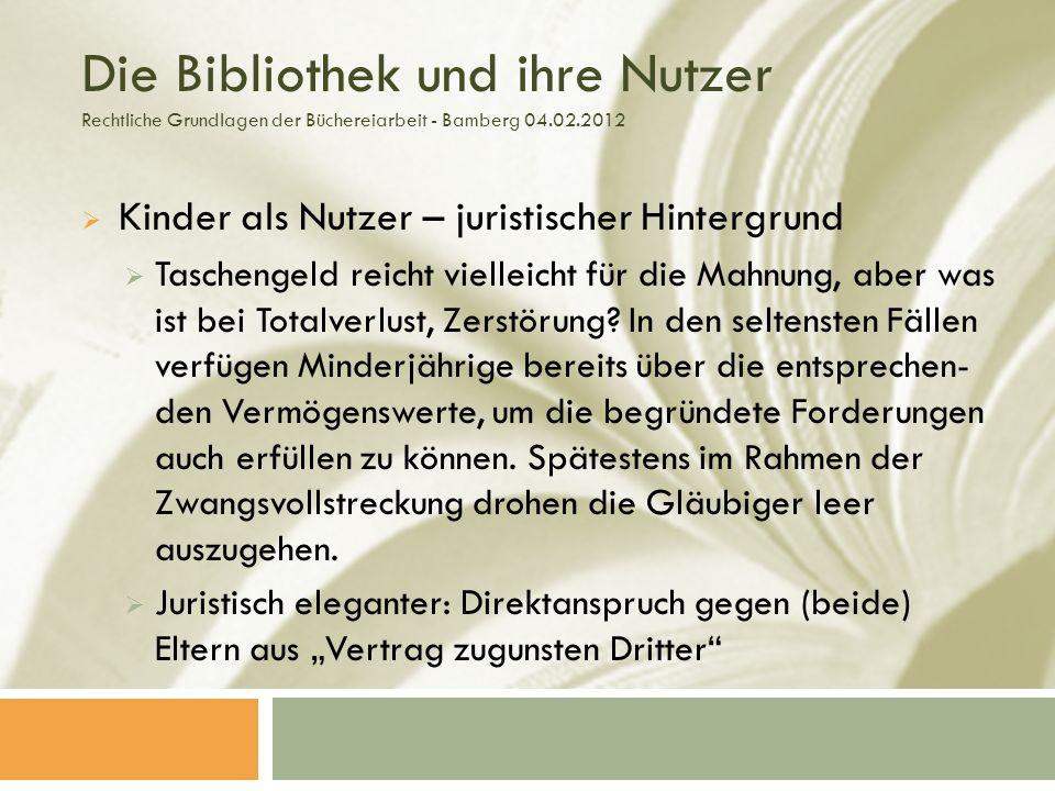 Die Bibliothek und ihre Nutzer Rechtliche Grundlagen der Büchereiarbeit - Bamberg 04.02.2012 Kinder als Nutzer – juristischer Hintergrund Taschengeld reicht vielleicht für die Mahnung, aber was ist bei Totalverlust, Zerstörung.