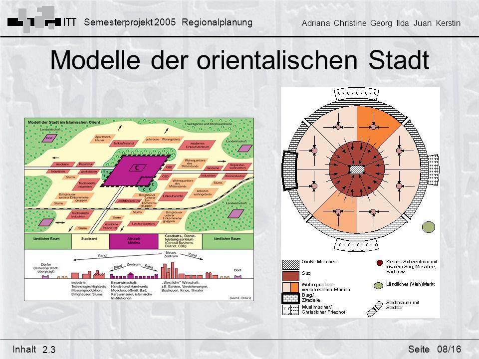 Semesterprojekt 2005 Regionalplanung Adriana Christine Georg Ilda Juan Kerstin InhaltSeite Modelle der orientalischen Stadt 2.3 08/16