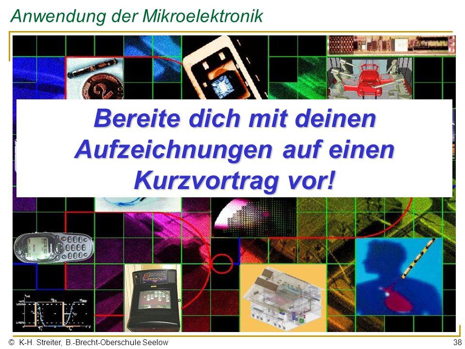 © K-H. Streiter, B.-Brecht-Oberschule Seelow38 Anwendung der Mikroelektronik Bereite dich mit deinen Aufzeichnungen auf einen Kurzvortrag vor!