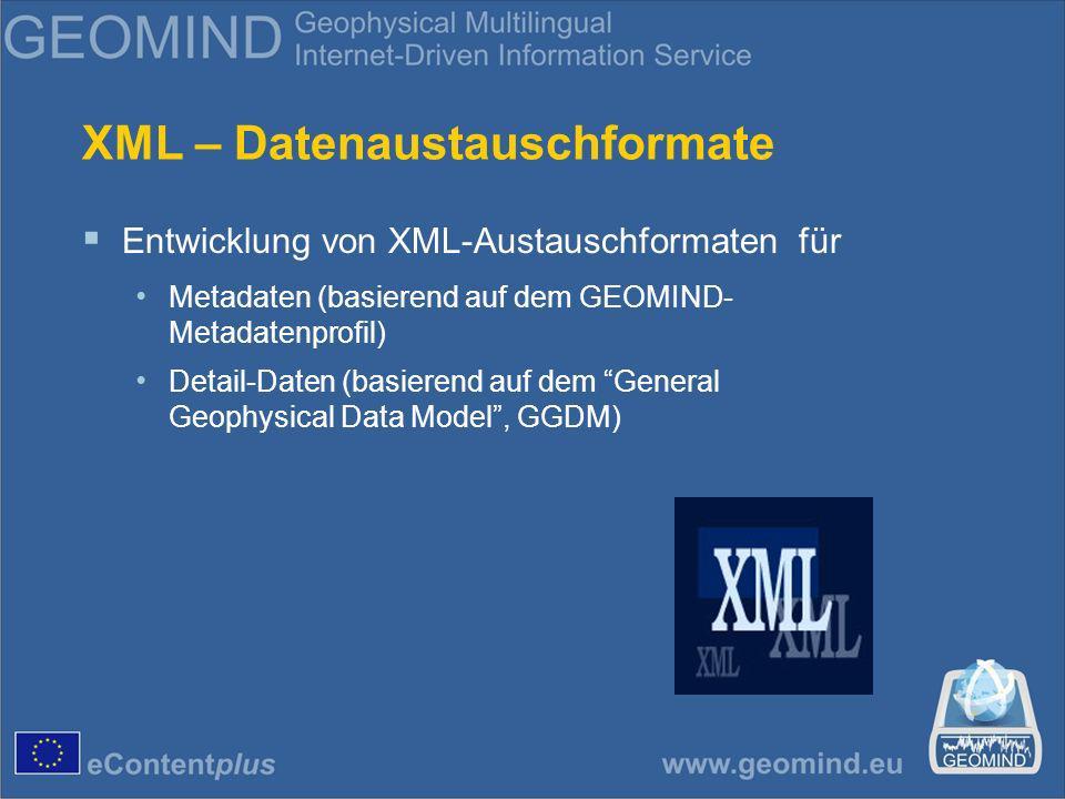 XML – Datenaustauschformate Entwicklung von XML-Austauschformaten für Metadaten (basierend auf dem GEOMIND- Metadatenprofil) Detail-Daten (basierend auf dem General Geophysical Data Model, GGDM)