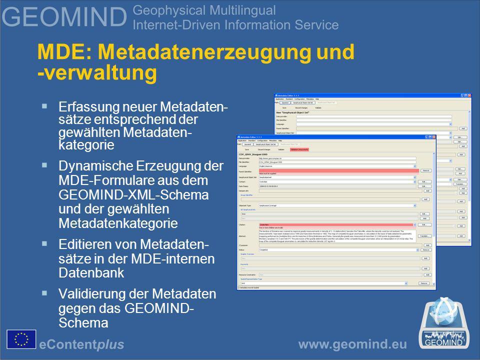 MDE: Metadatenerzeugung und -verwaltung Erfassung neuer Metadaten- sätze entsprechend der gewählten Metadaten- kategorie Dynamische Erzeugung der MDE-Formulare aus dem GEOMIND-XML-Schema und der gewählten Metadatenkategorie Editieren von Metadaten- sätze in der MDE-internen Datenbank Validierung der Metadaten gegen das GEOMIND- Schema