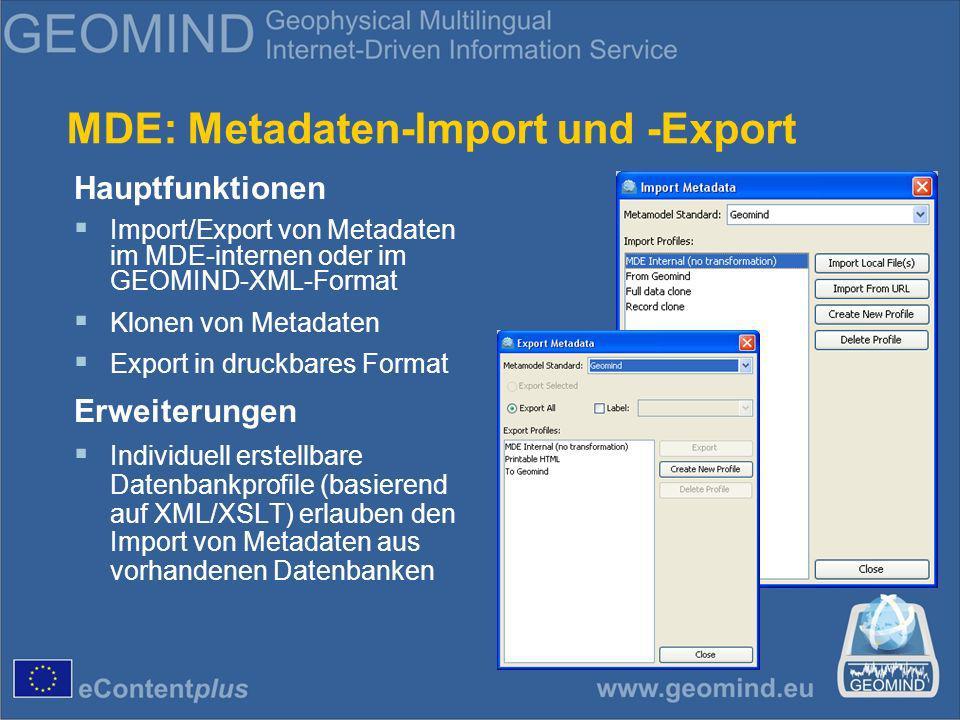 MDE: Metadaten-Import und -Export Hauptfunktionen Import/Export von Metadaten im MDE-internen oder im GEOMIND-XML-Format Klonen von Metadaten Export in druckbares Format Erweiterungen Individuell erstellbare Datenbankprofile (basierend auf XML/XSLT) erlauben den Import von Metadaten aus vorhandenen Datenbanken