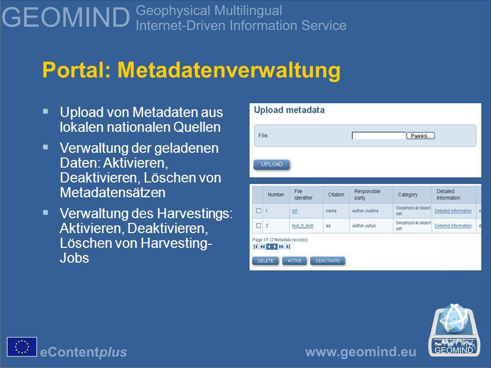 Portal: Metadatenverwaltung Upload von Metadaten aus lokalen nationalen Quellen Verwaltung der geladenen Daten: Aktivieren, Deaktivieren, Löschen von Metadatensätzen Verwaltung des Harvestings: Aktivieren, Deaktivieren, Löschen von Harvesting- Jobs